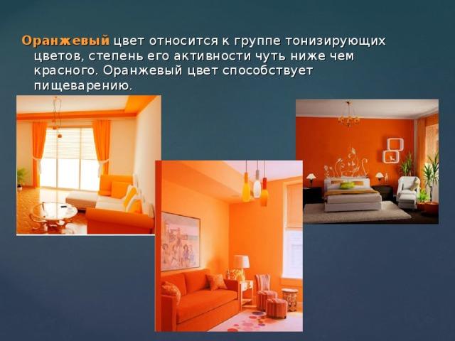 Оранжевый цвет относится к группе тонизирующих цветов, степень его активности чуть ниже чем красного. Оранжевый цвет способствует пищеварению.