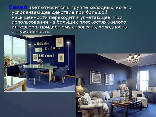 Синий цвет относится к группе холодных, но его успокаивающее действие при большой насыщенности переходит в угнетающее. При использовании на больших плоскостях жилого интерьера, придаёт ему строгость, холодность, отчуждённость.