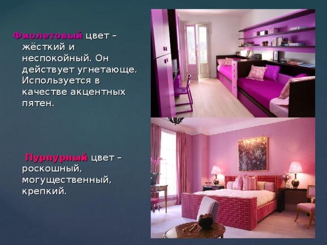 Фиолетовый цвет – жёсткий и неспокойный. Он действует угнетающе. Используется в качестве акцентных пятен.  Пурпурный  цвет – роскошный, могущественный, крепкий.
