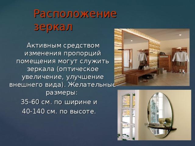 Расположение зеркал  Активным средством изменения пропорций помещения могут служить зеркала (оптическое увеличение, улучшение внешнего вида). Желательные размеры: 35-60 см. по ширине и 40-140 см. по высоте.