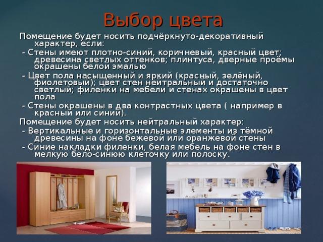 Выбор цвета Помещение будет носить подчёркнуто-декоративный характер, если:  - Стены имеют плотно-синий, коричневый, красный цвет; древесина светлых оттенков; плинтуса, дверные проёмы окрашены белой эмалью  - Цвет пола насыщенный и яркий (красный, зелёный, фиолетовый); цвет стен нейтральный и достаточно светлый; филенки на мебели и стенах окрашены в цвет пола  - Стены окрашены в два контрастных цвета ( например в красный или синий). Помещение будет носить нейтральный характер:  - Вертикальные и горизонтальные элементы из тёмной древесины на фоне бежевой или оранжевой стены  - Синие накладки филенки, белая мебель на фоне стен в мелкую бело-синюю клеточку или полоску.