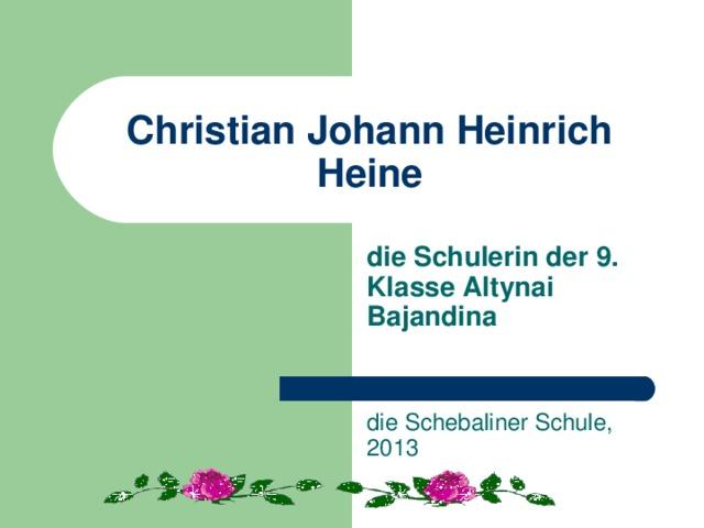 Christian Johann Heinrich Heine die Schulerin der 9. Klasse Altynai Bajandina   die Schebaliner Schule, 2013