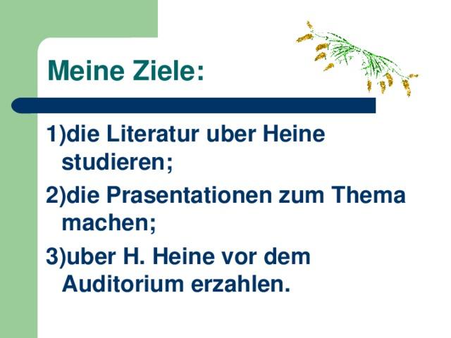 Meine Ziele : 1)die Literatur uber Heine studieren; 2)die Prasentationen zum Thema machen; 3)uber H. Heine vor dem Auditorium erzahlen.