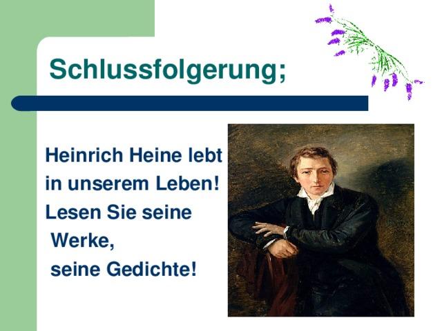 Schlussfolgerung; Heinrich Heine lebt in unserem Leben! Lesen Sie seine  Werke,  seine Gedichte !