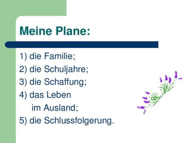 Meine Plane : 1) die Familie; 2) die Schuljahre; 3) die Schaffung; 4) das Leben  im Ausland; 5) die Schlussfolgerung.