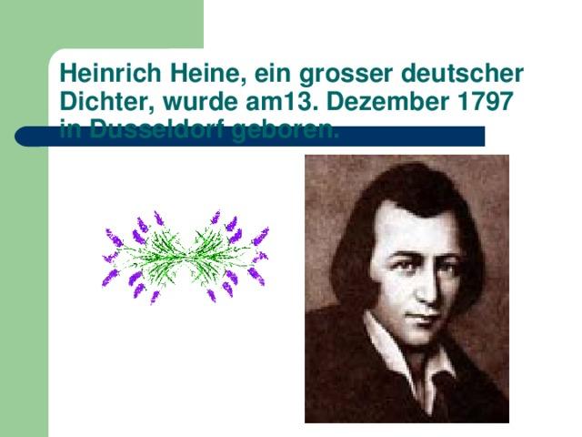 Heinrich Heine, ein grosser deutscher Dichter, wurde am13. Dezember 1797 in Dusseldorf geboren.