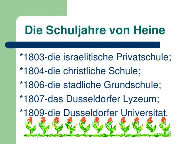 Die Schuljahre von Heine *1803-die israelitische Privatschule; * 1804-die christliche Schule; *1806-die stadliche Grundschule; *1807-das Dusseldorfer Lyzeum; *1809-die Dusseldorfer Universitat.