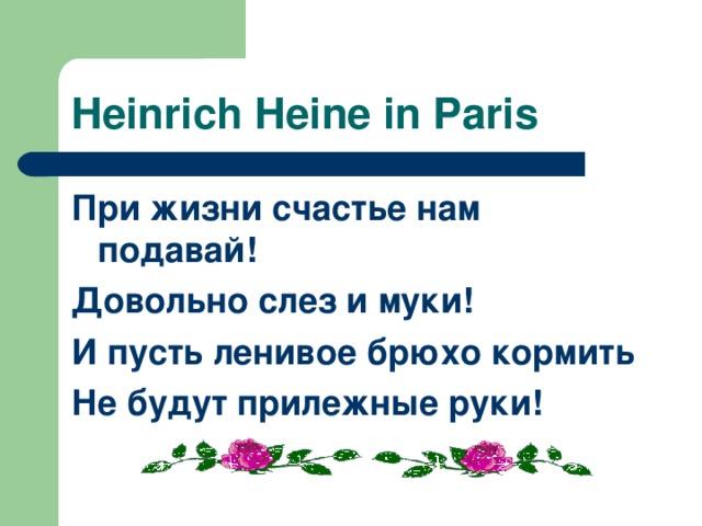 Heinrich Heine in Paris При жизни счастье нам подавай! Довольно слез и муки! И пусть ленивое брюхо кормить Не будут прилежные руки!