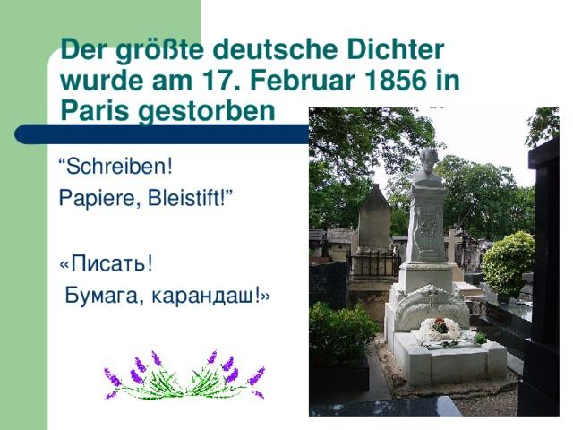 """Der größte deutsche Dichter wurde am 17. Februar 1856 in Paris gestorben """" Schreiben! Papiere, Bleistift!"""" «Писать!  Бумага, карандаш!»"""