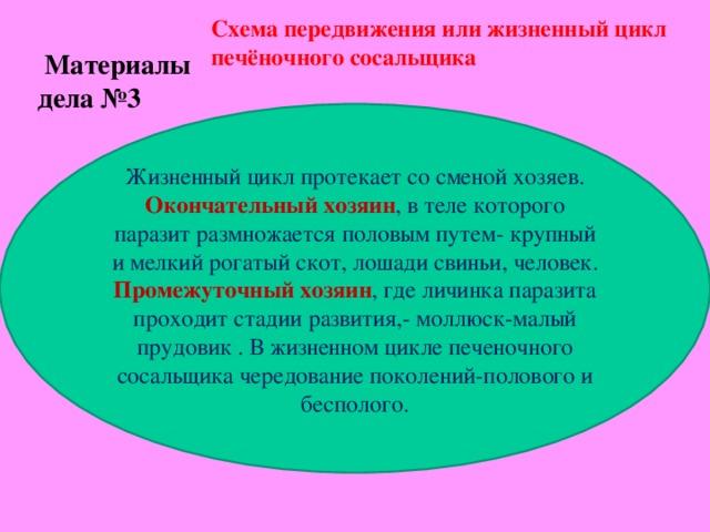 Схема передвижения или жизненный цикл печёночного сосальщика  Материалы дела №3 Жизненный цикл протекает со сменой хозяев. Окончательный хозяин , в теле которого паразит размножается половым путем- крупный и мелкий рогатый скот, лошади свиньи, человек. Промежуточный хозяин , где личинка паразита проходит стадии развития,- моллюск-малый прудовик . В жизненном цикле печеночного сосальщика чередование поколений-полового и бесполого.