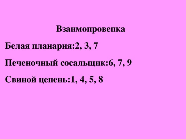 Взаимопровепка Белая планария:2, 3, 7 Печеночный сосальщик:6, 7, 9 Свиной цепень:1, 4, 5, 8