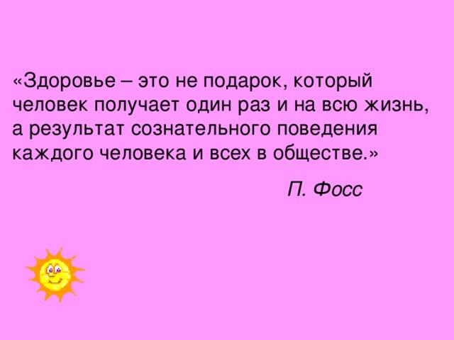 «Здоровье – это не подарок, который человек получает один раз и на всю жизнь, а результат сознательного поведения каждого человека и всех в обществе.»  П. Фосс