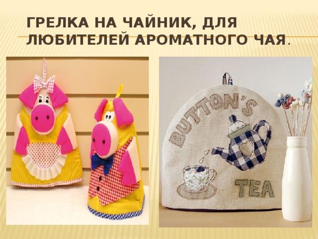 Грелка на чайник, для любителей ароматного чая .