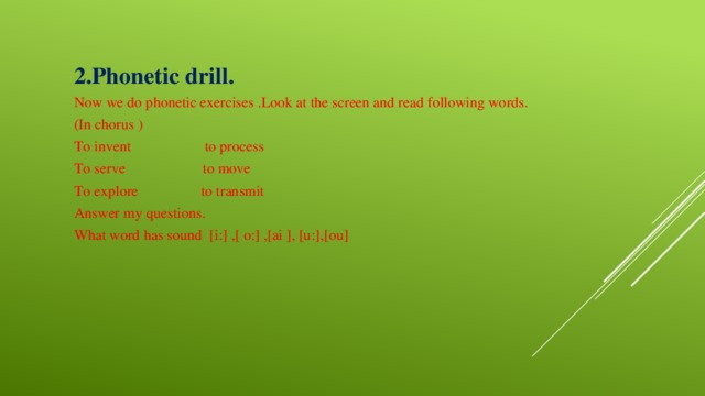 2.Phonetic drill. Now we do phonetic exercises .Look at the screen and read following words. (In chorus ) To invent to process To serve to move To explore to transmit Answer my questions. What word has sound [i:] ,[ o:] ,[ai ], [u:],[ou]