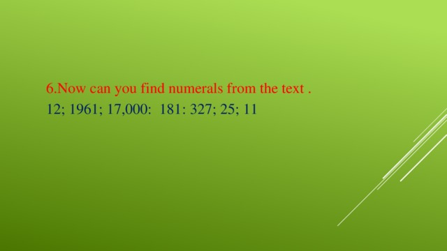 6.Now can you find numerals from the text . 12; 1961; 17,000: 181: 327; 25; 11