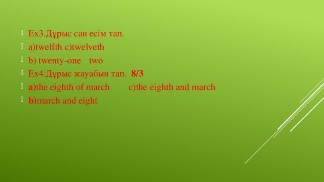 Ex3.Дұрыс сан есім тап. a)twelfth  c)twelveth b) twenty-one  two Ex4.Дұрыс жауабын тап. 8/3 a) the eighth of march c)the eighth and march b) march and eight