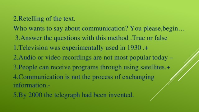 2.Retelling of the text. Who wants to say about communication? You please,begin…  3.Answer the questions with this method .True or false 1.Television was experimentally used in 1930 .+ 2.Audio or video recordings are not most popular today – 3.People can receive programs through using satellites.+ 4.Communication is not the process of exchanging information.- 5.By 2000 the telegraph had been invented.