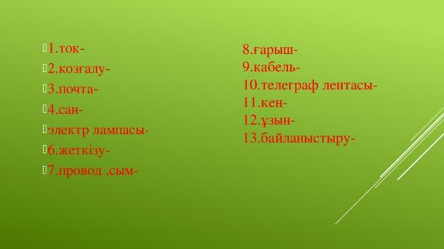 8.ғарыш- 1.ток- 2.козғалу- 3.почта- 4.сан- электр лампасы- 6.жеткізу- 7.провод ,сым- 9.кабель- 10.телеграф лентасы- 11.кең- 12.ұзын- 13.байланыстыру-