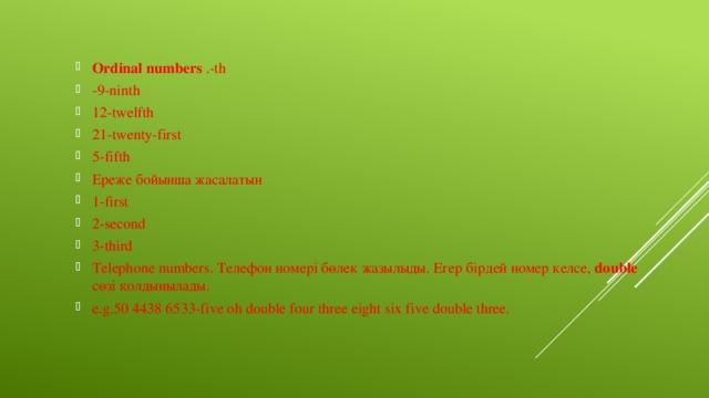 Ordinal numbers .-th -9-ninth 12-twelfth 21-twenty-first 5-fifth Ереже бойынша жасалатын 1-first 2-second 3-third Telephone numbers. Телефон номері бөлек жазылыды. Егер бірдей номер келсе, double сөзі қолдынылады. e.g.50 4438 6533-five oh double four three eight six five double three.