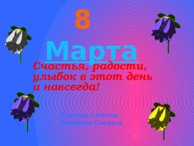 8 Марта Счастья, радости, улыбок в этот день и навсегда!  Ученица 4 класса: Камбиева Снежана