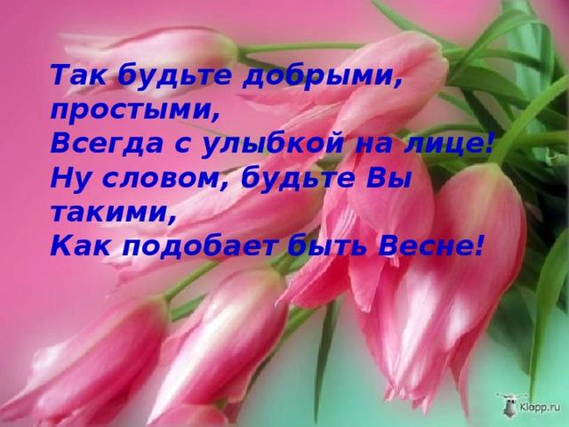 Так будьте добрыми, простыми,  Всегда с улыбкой на лице!  Ну словом, будьте Вы такими,  Как подобает быть Весне!