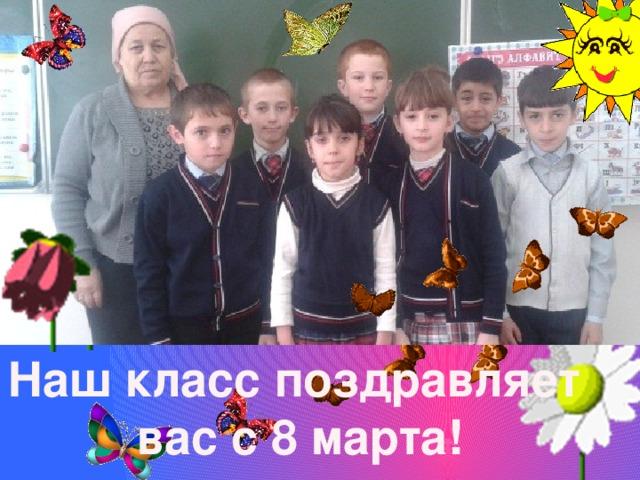 Наш класс поздравляет вас с 8 марта!