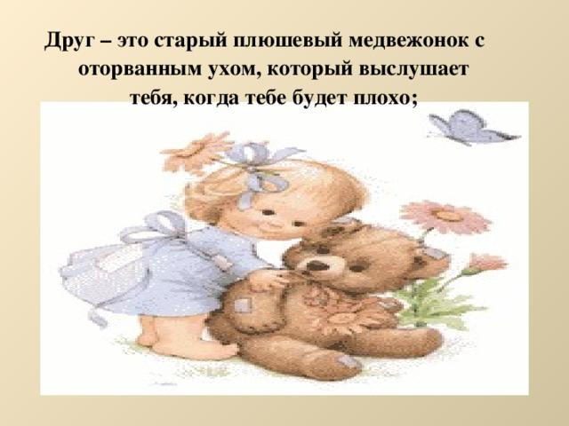 Друг – это старый плюшевый медвежонок с оторванным ухом, который выслушает тебя, когда тебе будет плохо;