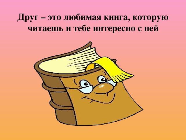 Друг – это любимая книга, которую читаешь и тебе интересно с ней