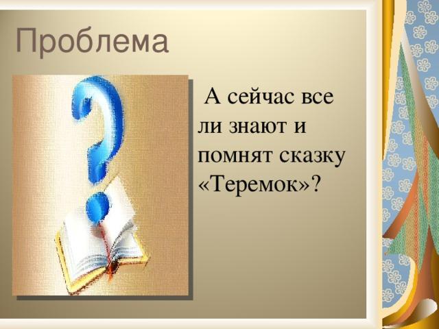 Проблема  А сейчас все ли знают и помнят сказку «Теремок»?