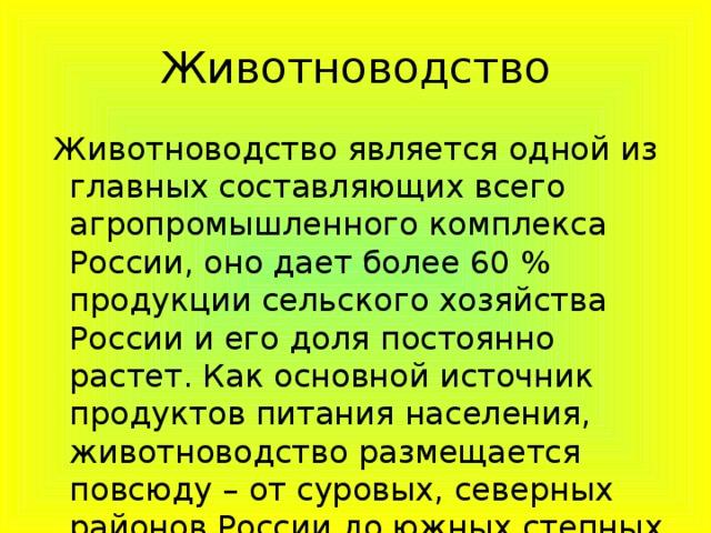 Животноводство  Животноводство является одной из главных составляющих всего агропромышленного комплекса России, оно дает более 60 % продукции сельского хозяйства России и его доля постоянно растет. Как основной источник продуктов питания населения, животноводство размещается повсюду – от суровых, северных районов России до южных степных и полупустынных районов.