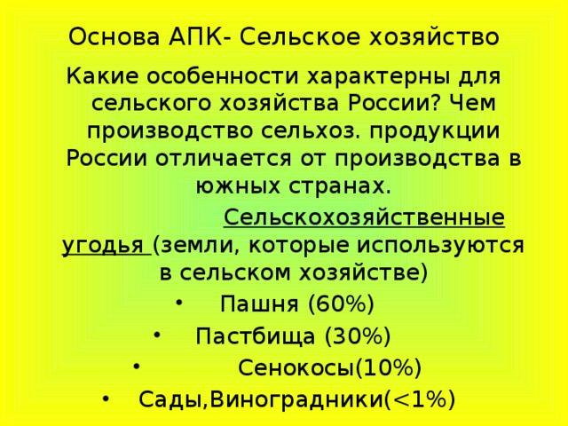 Основа АПК- Сельское хозяйство Какие особенности характерны для сельского хозяйства России? Чем производство сельхоз. продукции России отличается от производства в южных странах.  Сельскохозяйственные угодья (земли, которые используются в сельском хозяйстве)