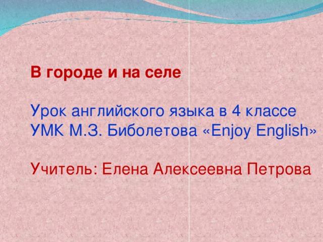 В городе и на селе Урок английского языка в 4 классе УМК М.З. Биболетова « Enjoy English » Учитель: Елена Алексеевна Петрова