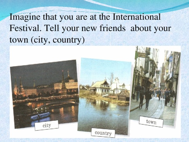 Imagine that you are at the International Festival. Tell your new friends about your town (city, country)