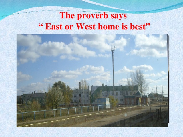 """The proverb says  """" East or West home is best"""""""