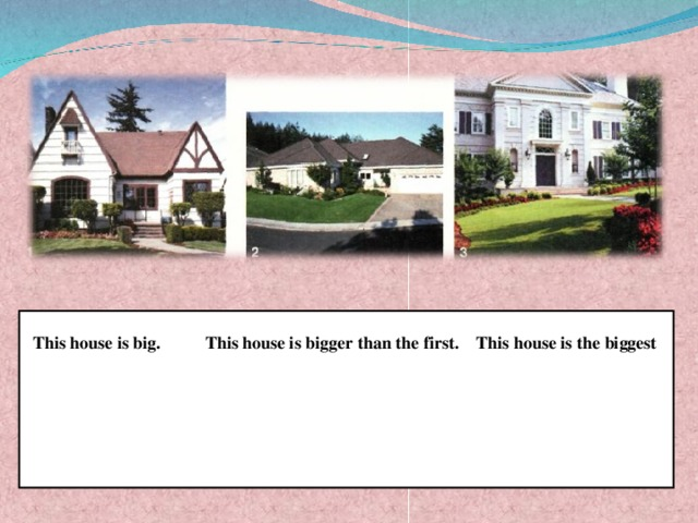 This house is big.  This house is bigger than the first. This house is the biggest