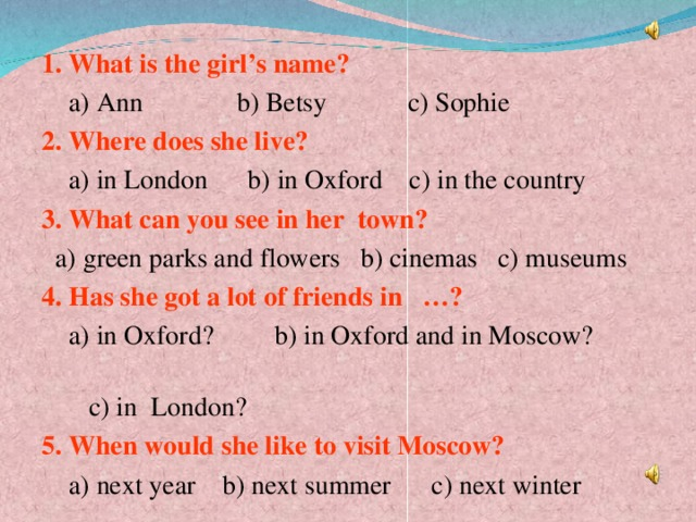. 1. What is the girl's name?  a) Ann b) Betsy c) Sophie 2. Where does she live?  a) in London b) in Oxford c) in the country 3. What can you see in her town?  a) green parks and flowers b) cinemas c) museums 4. Has she got a lot of friends in …?  a) in Oxford?  b) in Oxford and in Moscow?  c) in London? 5. When would she like to visit Moscow?  a) next year b) next summer c) next winter
