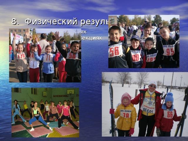 8. Физический результат работы  - участие в соревнованиях  - занятия в спортивных секциях
