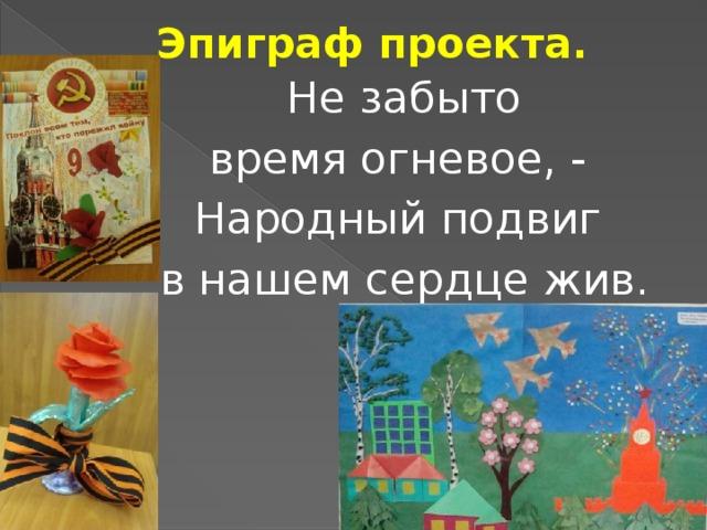 Эпиграф проекта. Не забыто время огневое, - Народный подвиг в нашем сердце жив.