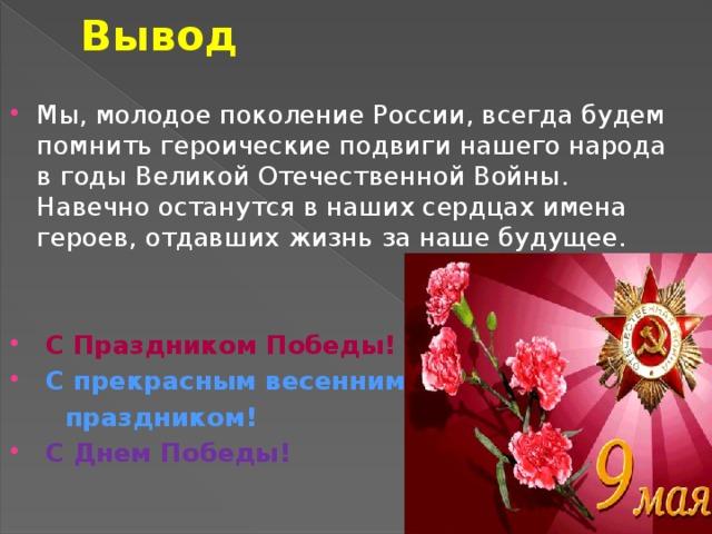 Вывод Мы, молодое поколение России, всегда будем помнить героические подвиги нашего народа в годы Великой Отечественной Войны. Навечно останутся в наших сердцах имена героев, отдавших жизнь за наше будущее.  С Праздником Победы!  С прекрасным весенним  праздником!  С Днем Победы!