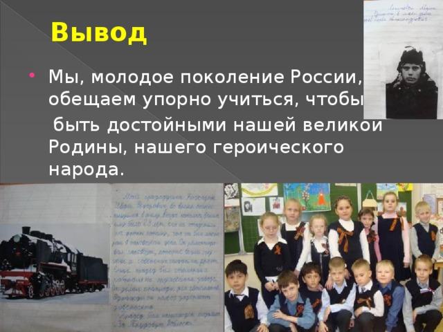 Вывод Мы, молодое поколение России, обещаем упорно учиться, чтобы  быть достойными нашей великой Родины, нашего героического народа.