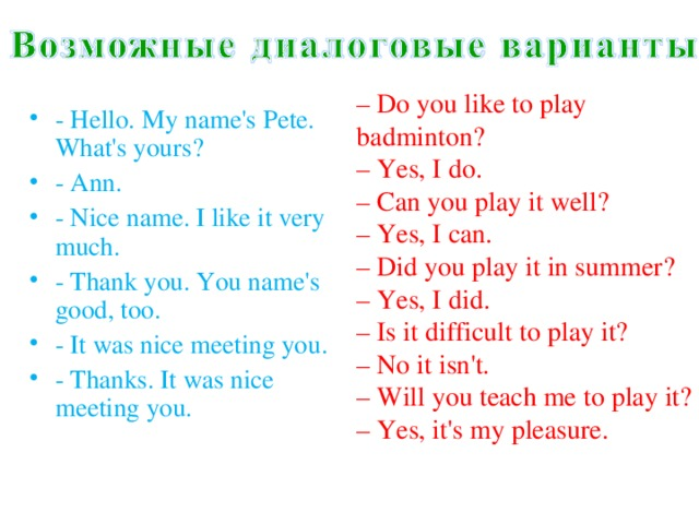 – Do you like to play badminton?  – Yes, I do.  – Can you play it well?  – Yes, I can.  – Did you play it in summer?  – Yes, I did.  – Is it difficult to play it?  – No it isn't.  – Will you teach me to play it?  –Yes,it'smypleasure.