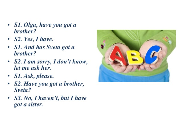S1.Olga, have you got a brother? S2.Yes, I have. S1.And has Sveta got a brother? S2.I am sorry, I don't know, let me ask her. S1.Ask, please. S2.Have you got a brother, Sveta? S3.No, I haven't, but I have got a sister.
