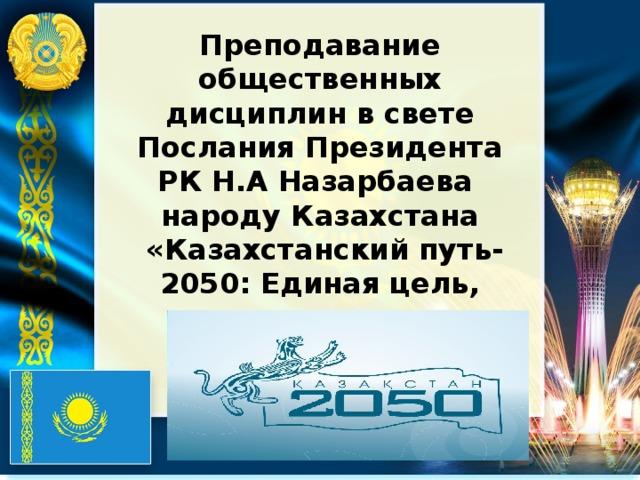Преподавание общественных дисциплин в свете Послания Президента РК Н.А Назарбаева народу Казахстана  «Казахстанский путь-2050: Единая цель, единые интересы, единое будущее»
