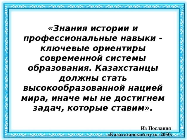 «Знания истории и профессиональные навыки - ключевые ориентиры современной системы образования. Казахстанцы должны стать высокообразованной нацией мира, иначе мы не достигнем задач, которые ставим».   Из Послания «Казахстанский путь -2050:  Единая цель, единые интересы, единое будущее»