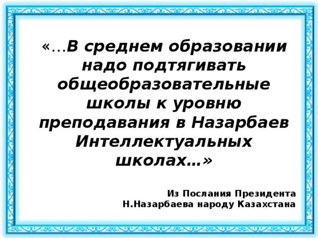 «… В среднем образовании надо подтягивать общеобразовательные школы к уровню преподавания в Назарбаев Интеллектуальных школах…» Из Послания Президента  Н.Назарбаева народу Казахстана