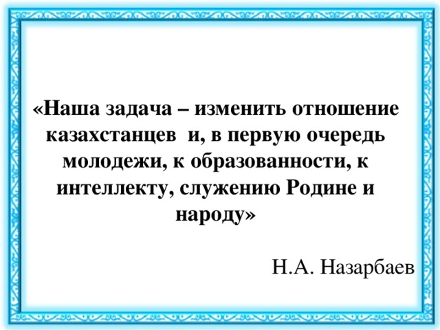 «Наша задача – изменить отношение казахстанцев и, в первую очередь молодежи, к образованности, к интеллекту, служению Родине и народу» Н.А. Назарбаев