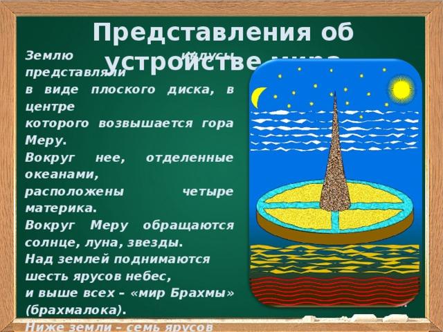 Представления об устройстве мира Землю индусы представляли в виде плоского диска, в центре которого возвышается гора Меру. Вокруг нее, отделенные океанами, расположены четыре материка. Вокруг Меру обращаются солнце, луна, звезды. Над землей поднимаются шесть ярусов небес, и выше всех – «мир Брахмы» (брахмалока). Ниже земли – семь ярусов подземного мира (патала). Еще ниже – семь зон адов (нарака)  .