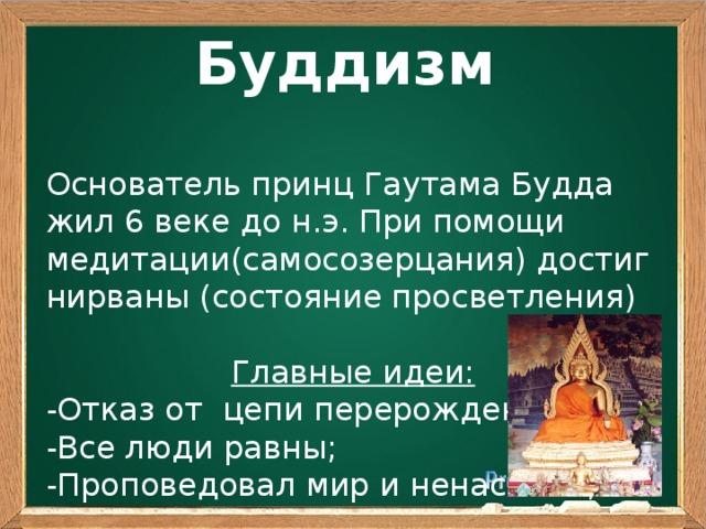 Буддизм Основатель принц Гаутама Будда жил 6 веке до н.э. При помощи медитации(самосозерцания) достиг нирваны (состояние просветления) Главные идеи: -Отказ от цепи перерождений; -Все люди равны; -Проповедовал мир и ненасилие;