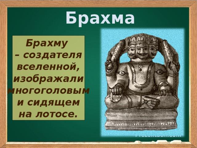 Брахма Брахму – создателя вселенной, изображали многоголовым и сидящем на лотосе.