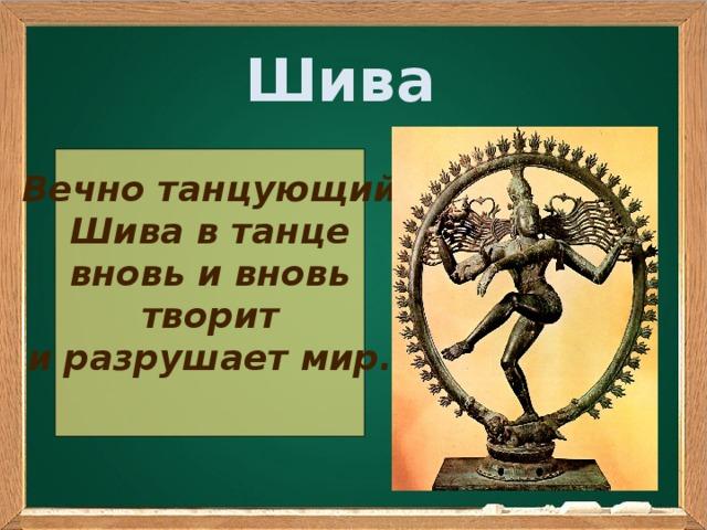 Шива Вечно танцующий Шива в танце вновь и вновь творит и разрушает мир.